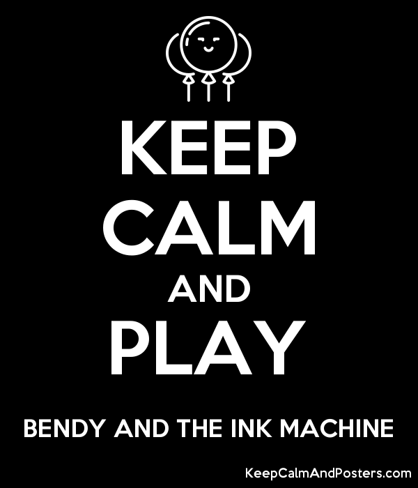 KEEP CALM AND PLAY BENDY AND THE INK MACHINE - Keep Calm ...