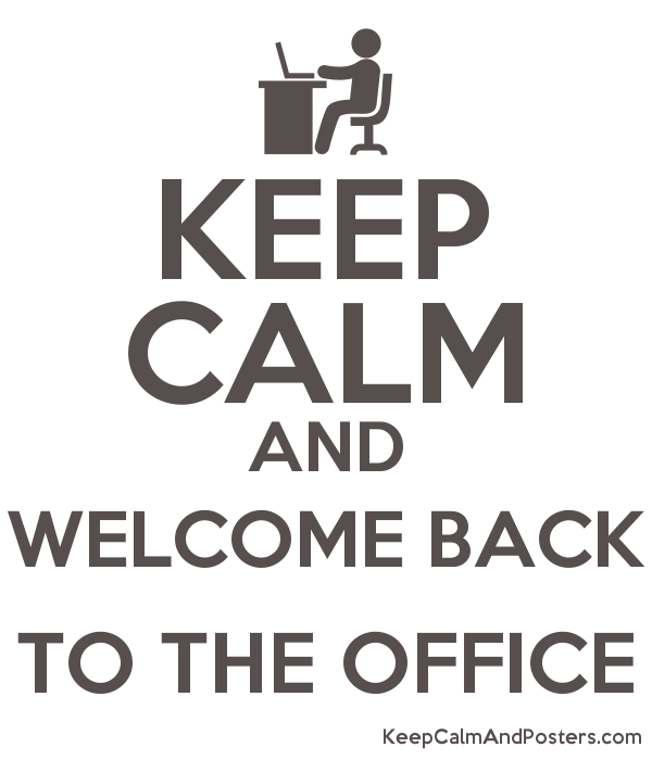 KEEP CALM AND WELCOME BACK TO THE OFFICE - Keep Calm and Posters Generator,  Maker For Free - KeepCalmAndPosters.com