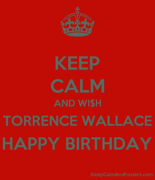 KEEP CALM AND WI$H TORRENCE WALLACE HAPPY BIRTHDAY Poster