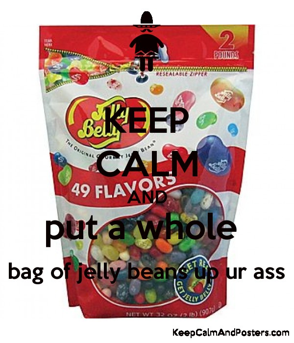 Keep Calm And Put A Whole Bag Of Jelly Beans Up Ur Ass Poster