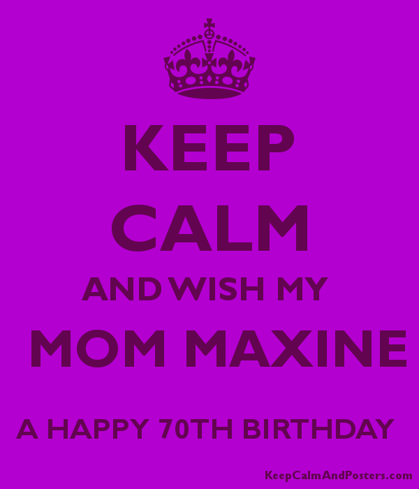 KEEP CALM AND WISH MY MOM MAXINE A HAPPY 70TH BIRTHDAY Poster