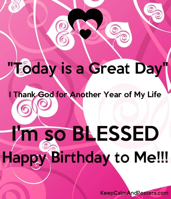 today is a great day i thank god for another year of my life