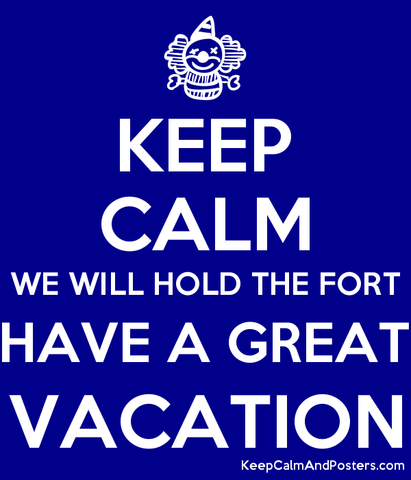 KEEP CALM WE WILL HOLD THE FORT HAVE A GREAT VACATION Poster