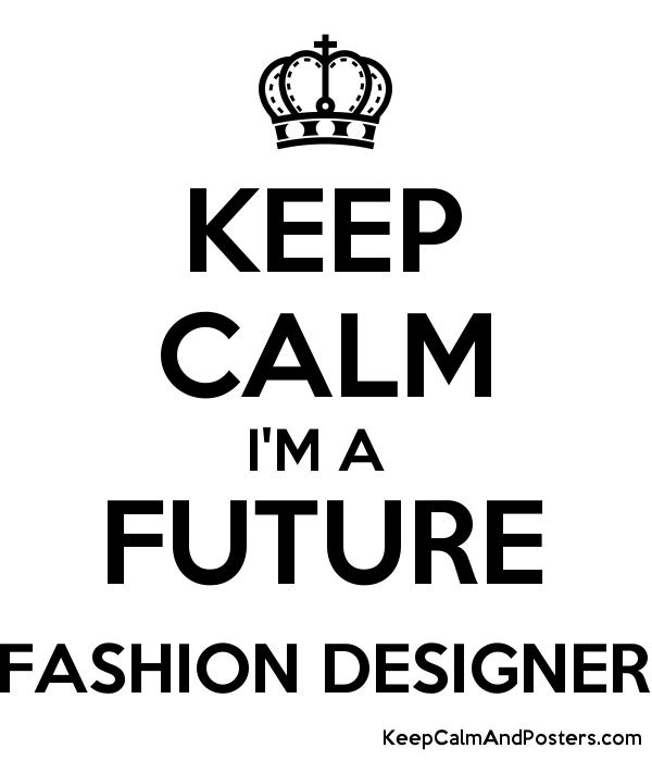 KEEP CALM IM A FUTURE FASHION DESIGNER Keep Calm and Posters