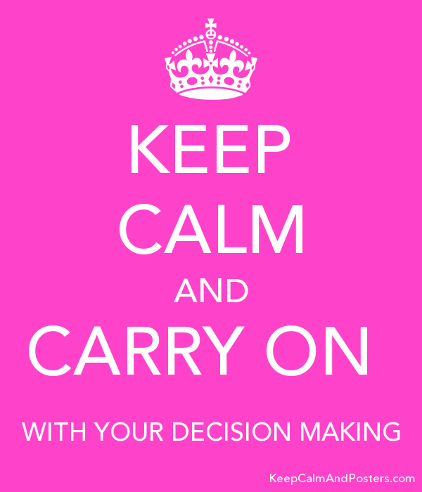 keep calm and carry on with your decision making keep calm and