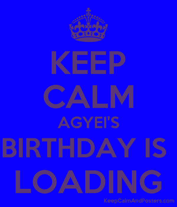 KEEP CALM AGYEI'S BIRTHDAY IS  LOADING Poster