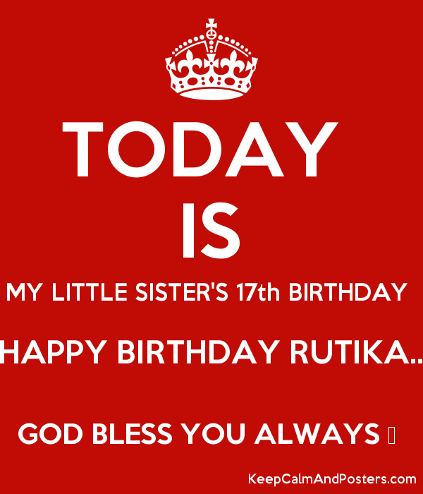 Today Is My Little Sister S 17th Birthday Happy Birthday Rutika God Bless You Always Keep Calm And Posters Generator Maker For Free Keepcalmandposters Com