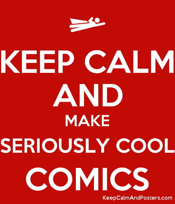 keep calm and make seriously cool comics keep calm and posters