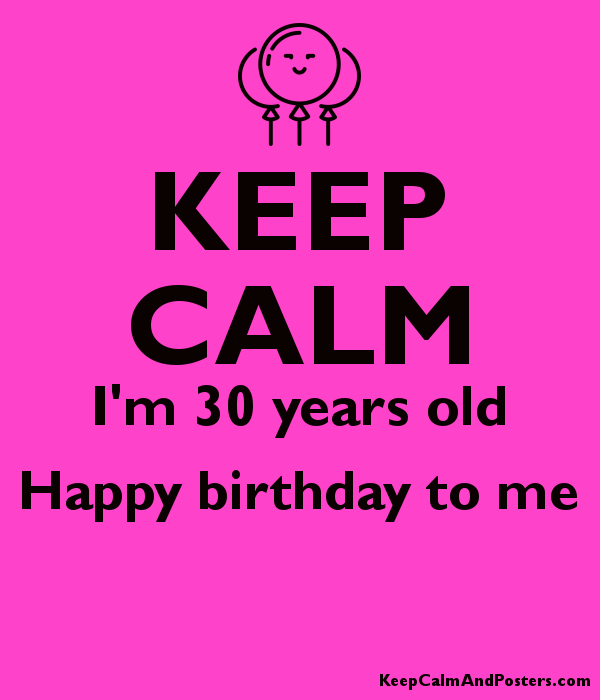 Keep Calm I M 30 Years Old Happy Birthday To Me Keep Calm And