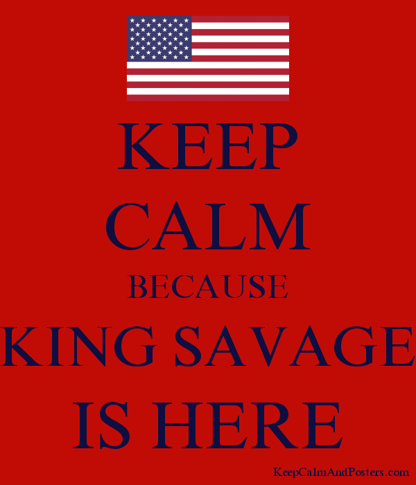 KEEP CALM BECAUSE KING SAVAGE IS HERE Poster