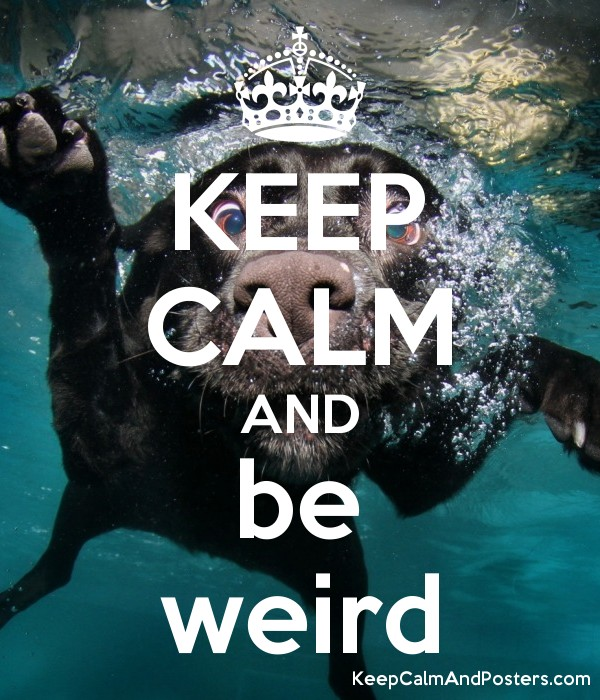 KEEP CALM AND be weird - Keep Calm and Posters Generator, Maker For