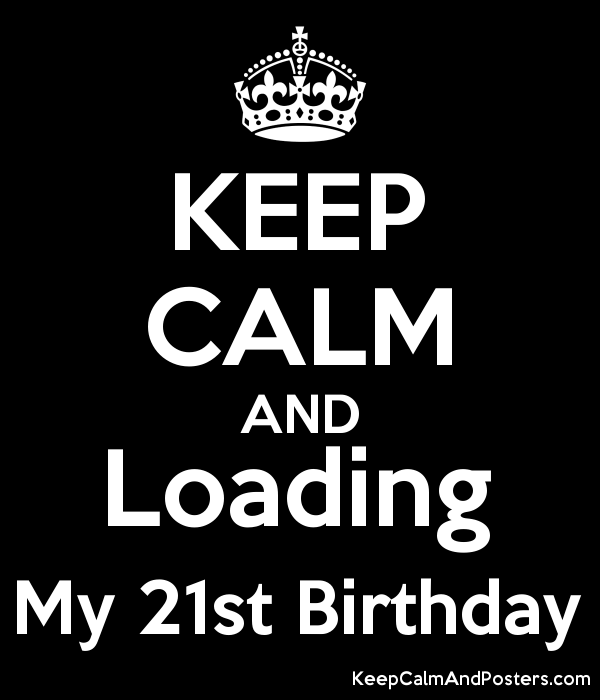 keep calm and loading my 21st birthday keep calm and posters