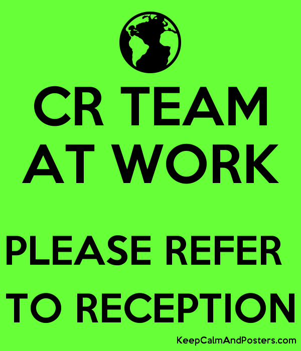 CR TEAM AT WORK  PLEASE REFER  TO RECEPTION Poster