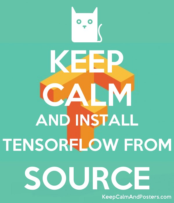 KEEP CALM AND INSTALL TENSORFLOW FROM SOURCE - Keep Calm and Posters
