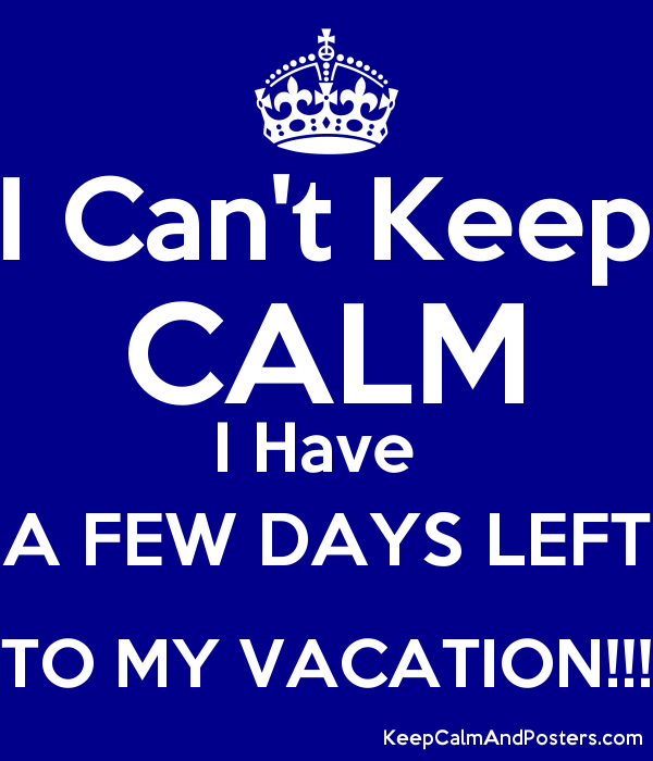 On Vacation For Few Days >> I Can T Keep Calm I Have A Few Days Left To My Vacation Keep