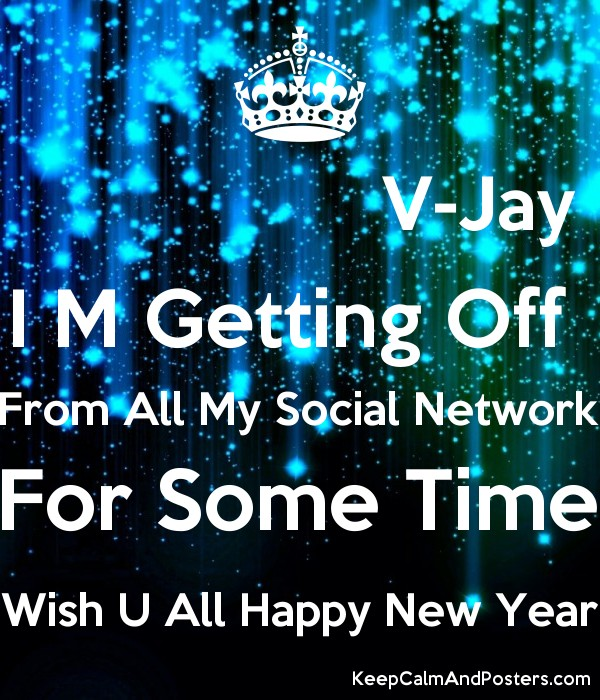 v jay i m getting off from all my social network for some time wish u