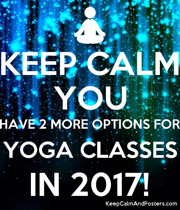 KEEP CALM YOU HAVE 2 MORE OPTIONS FOR YOGA CLASSES IN 2017! Poster