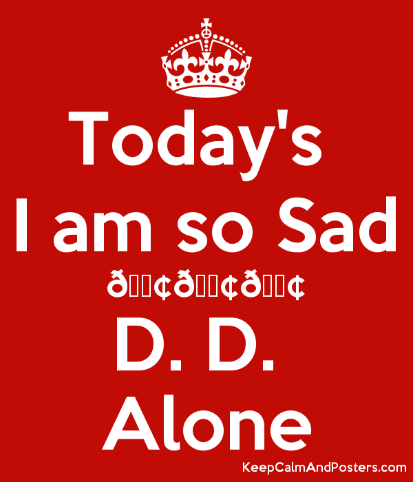 Today's I am so Sad ???????????? D. D. Alone - Keep Calm and ...
