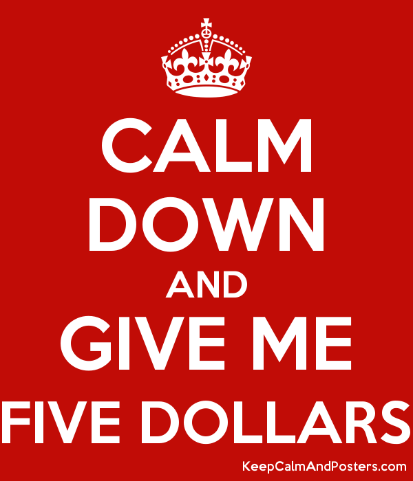 CALM DOWN AND GIVE ME FIVE DOLLARS Poster