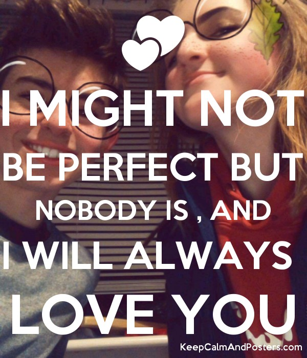 I Might Not Be Perfect But Nobody Is And I Will Always Love You