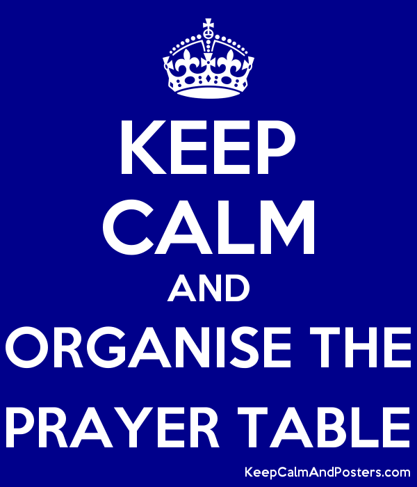 keep calm and organise the prayer table keep calm and posters