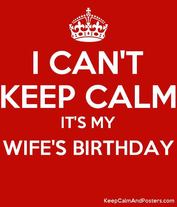 i can t keep calm it s my wife s birthday keep calm and posters