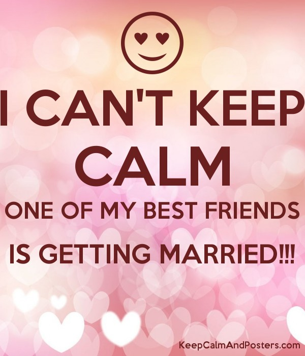 I Can T Keep Calm One Of My Best Friends Is Getting Married
