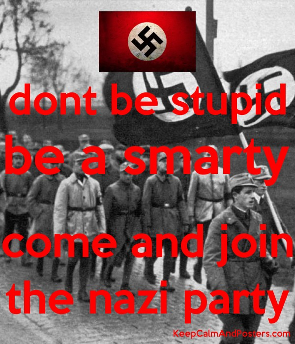 Dont Be Stupid Be A Smarty Come And Join The Nazi Party Keep Calm And Posters Generator Maker For Free Keepcalmandposters Com