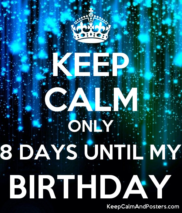 Keep Calm Only 8 Days Until My Birthday Keep Calm And Posters Generator Maker For Free Keepcalmandposters Com