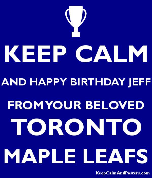 Keep Calm And Happy Birthday Jeff From Your Beloved Toronto Maple