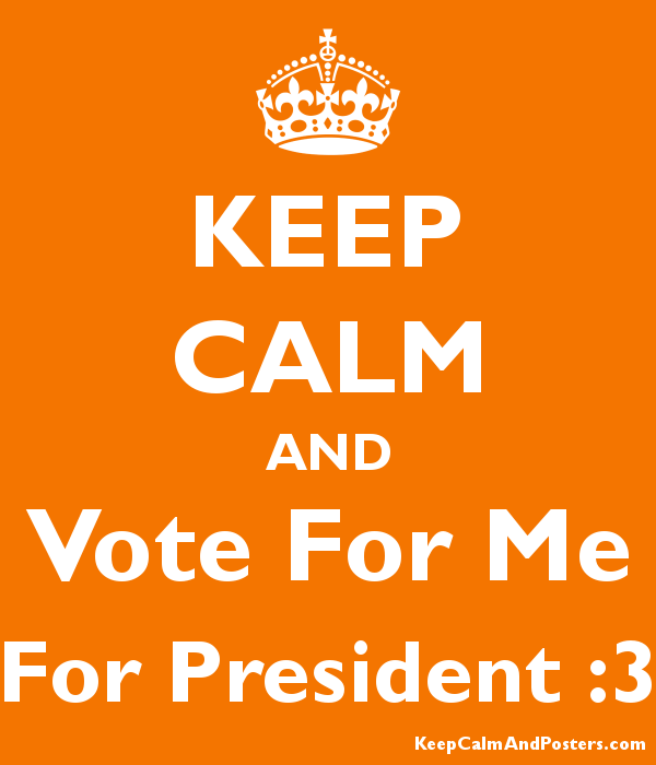 KEEP CALM AND Vote For Me For President :3 - Keep Calm and ...