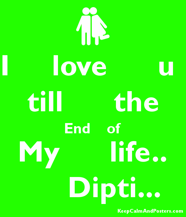 I Love U Till The End Of My Life Dipti Keep Calm And Posters Generator Maker For Free Keepcalmandposters Com