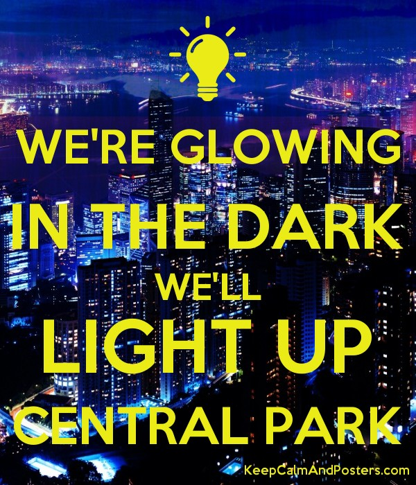WE'RE GLOWING IN THE DARK WE'LL LIGHT UP CENTRAL PARK - Keep