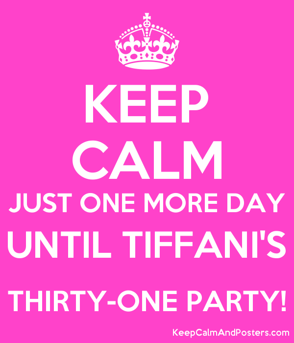 KEEP CALM JUST ONE MORE DAY UNTIL TIFFANI'S THIRTY-ONE PARTY! Poster