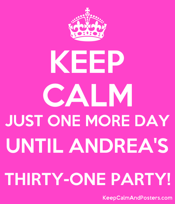 KEEP CALM JUST ONE MORE DAY UNTIL ANDREA'S THIRTY-ONE PARTY! Poster