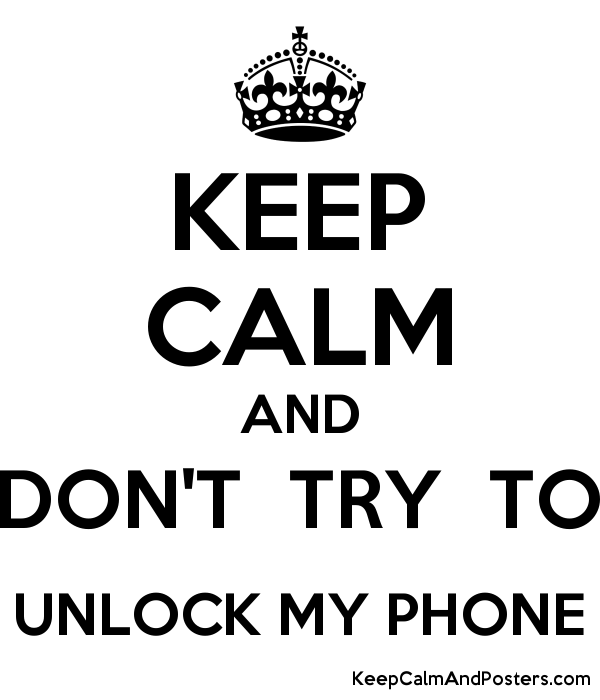 KEEP CALM AND DON'T TRY TO UNLOCK MY PHONE - Keep Calm and