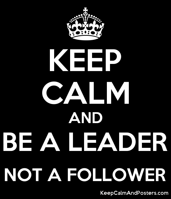 Keep Calm And Be A Leader Not A Follower Keep Calm And Posters