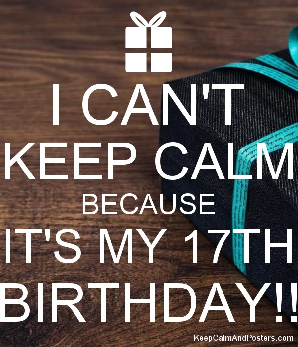 i can t keep calm because it s my 17th birthday keep calm and