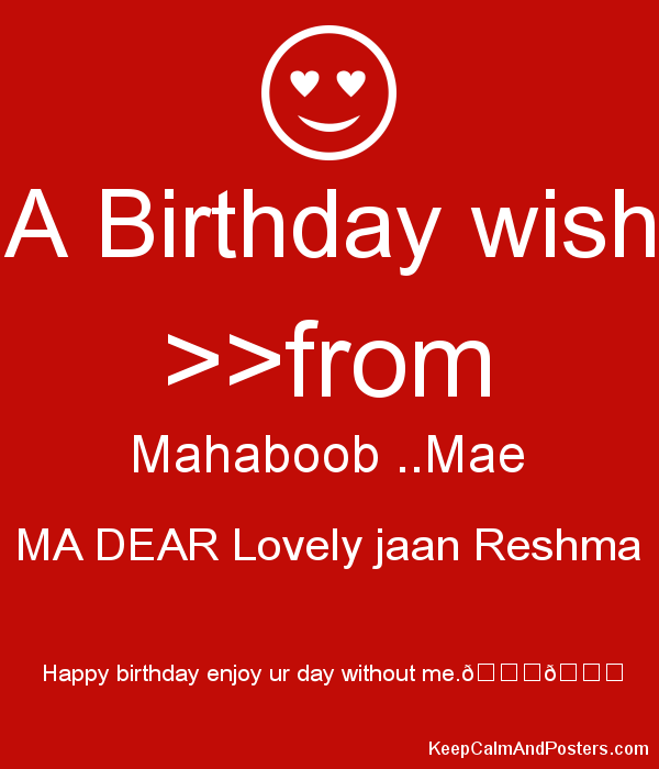 A Birthday wish >>from Mahaboob ..Mae MA DEAR Lovely jaan Reshma  Happy birthday enjoy ur day without me.???????? Poster