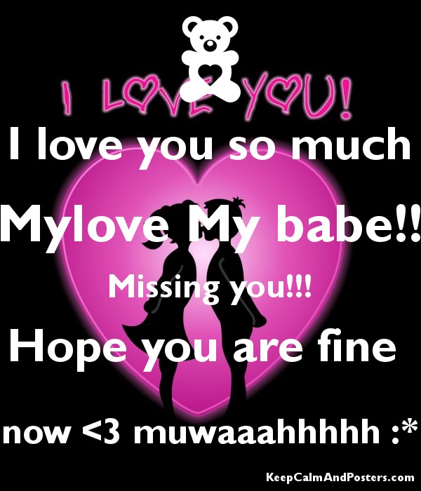 I love you so much Mylove My babe!! Missing you!!! Hope you are fine