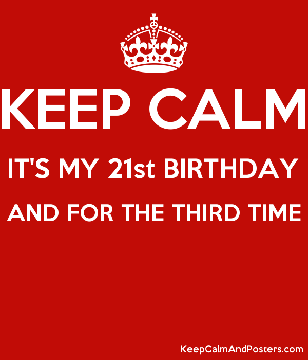keep calm it s my 21st birthday and for the third time keep calm