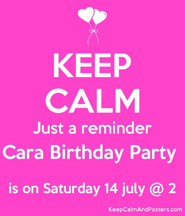 Keep Calm Just A Reminder Cara Birthday Party Is On Saturday 14 July