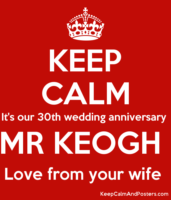 Keep Calm It S Our 30th Wedding Anniversary Mr Keogh Love From Your Wife Poster