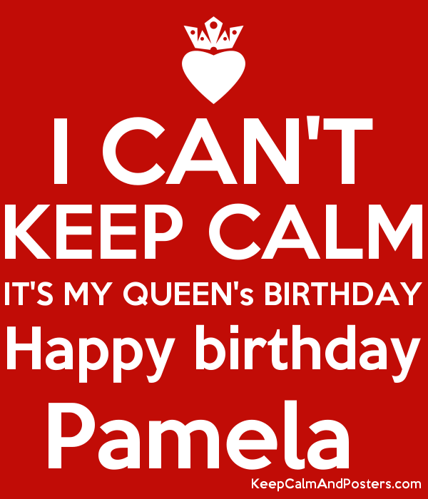 I CAN'T KEEP CALM IT'S MY QUEEN's BIRTHDAY Happy birthday Pamela  Poster