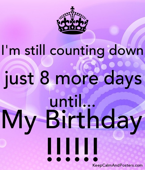 Im Still Counting Down Just 8 More Days Until My Birthday