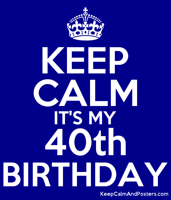 Keep Calm Its My 40th Birthday Keep Calm And Posters Generator