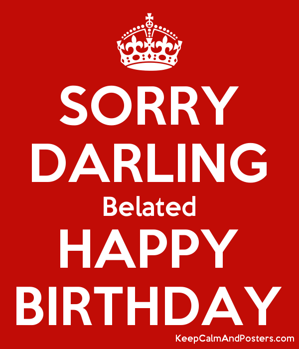 sorry darling belated happy birthday keep calm and posters