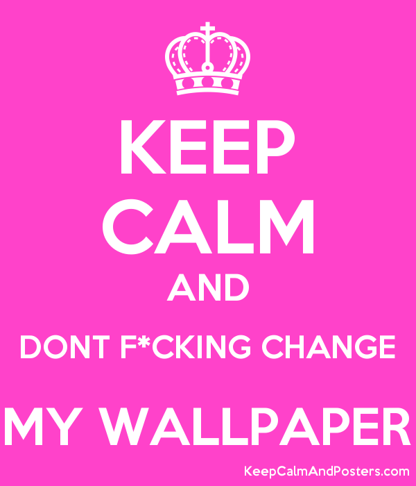 KEEP CALM AND DONT FCKING CHANGE MY WALLPAPER Poster