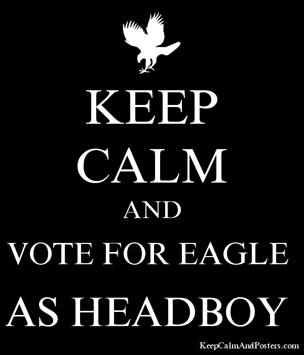 KEEP CALM AND VOTE FOR EAGLE AS HEADBOY - Keep Calm and