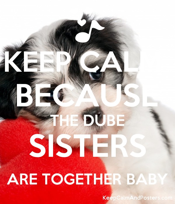 KEEP CALM  BECAUSE THE DUBE SISTERS ARE TOGETHER BABY Poster